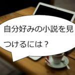 【保存版】「小説家になろう」で自分好みの小説を見つけ出す方法!